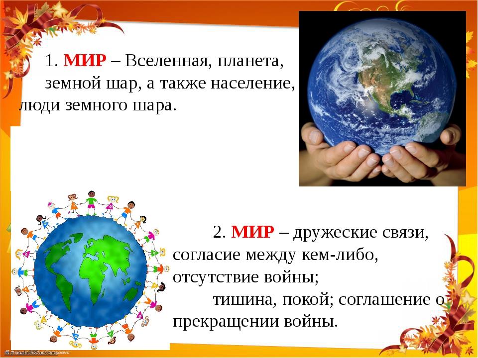 1. МИР – Вселенная, планета, земной шар, а также население, люди земного шар...
