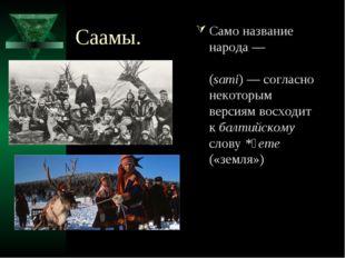 Саамы. Само название народа— «са́ми», «саа́ми» (sami)— согласно некоторым в