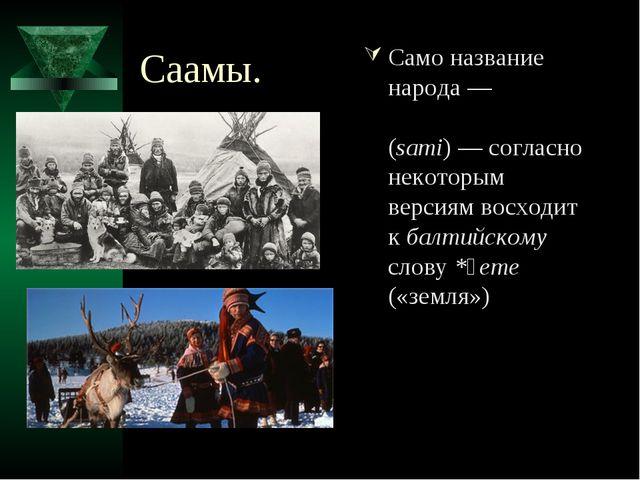Саамы. Само название народа— «са́ми», «саа́ми» (sami)— согласно некоторым в...
