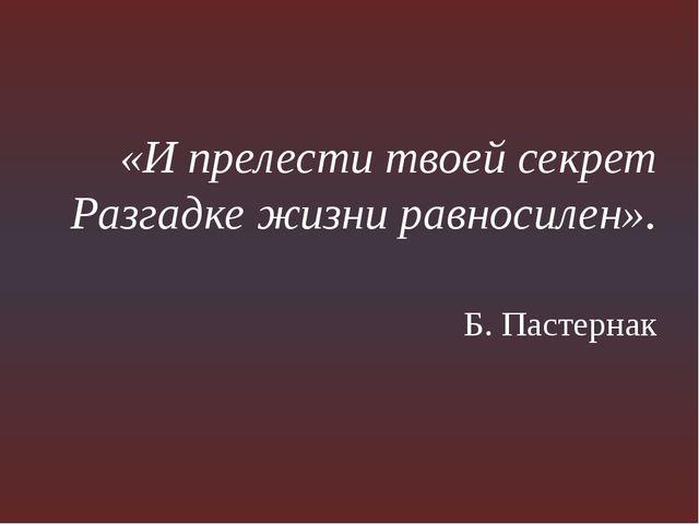 «И прелести твоей секрет Разгадке жизни равносилен». Б. Пастернак