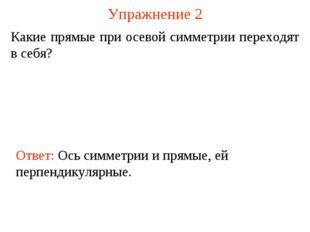 Упражнение 2 Какие прямые при осевой симметрии переходят в себя? Ответ: Ось с