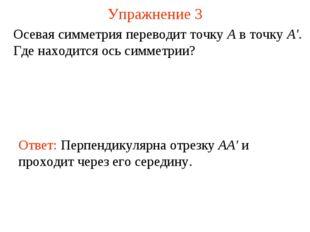 Упражнение 3 Осевая симметрия переводит точку А в точку А'. Где находится ось