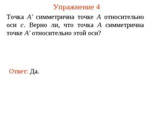 Упражнение 4 Ответ: Да. Точка А' симметрична точке А относительно оси с. Верн