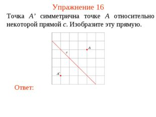 Упражнение 16 Точка A' симметрична точке A относительно некоторой прямой c. И