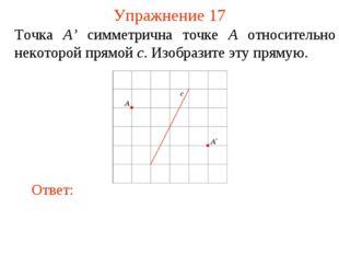 Упражнение 17 Точка A' симметрична точке A относительно некоторой прямой c. И
