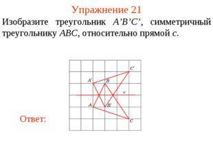Упражнение 21 Изобразите треугольник A'B'C', симметричный треугольнику ABC, о