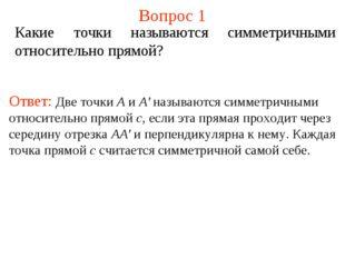 Вопрос 1 Какие точки называются симметричными относительно прямой? Ответ: Две