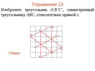 Упражнение 23 Изобразите треугольник A'B'C', симметричный треугольнику ABC, о
