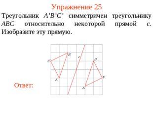 Упражнение 25 Треугольник A'B'C' симметричен треугольнику ABC относительно не