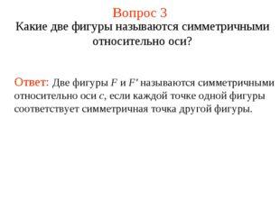 Вопрос 3 Какие две фигуры называются симметричными относительно оси? Ответ: Д