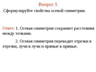 Вопрос 5 Сформулируйте свойства осевой симметрии. Ответ: 1. Осевая симметрия