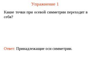 Упражнение 1 Какие точки при осевой симметрии переходят в себя? Ответ: Принад