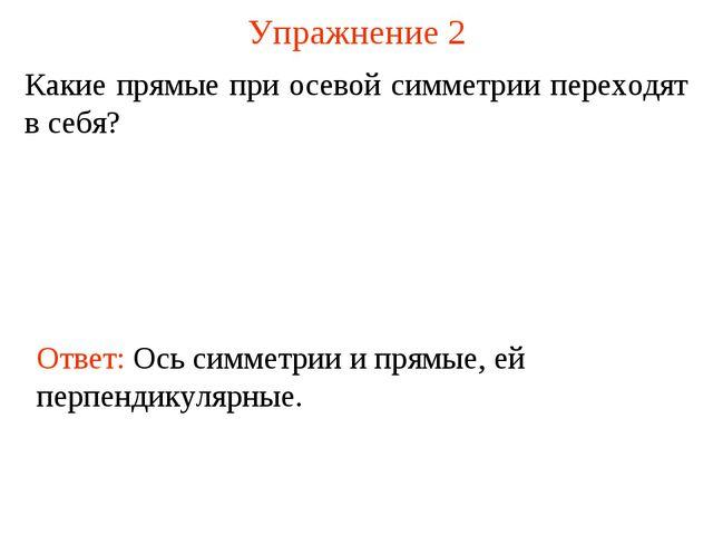 Упражнение 2 Какие прямые при осевой симметрии переходят в себя? Ответ: Ось с...