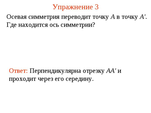 Упражнение 3 Осевая симметрия переводит точку А в точку А'. Где находится ось...