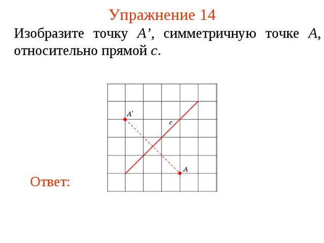 Упражнение 14 Изобразите точку A', симметричную точке A, относительно прямой c.