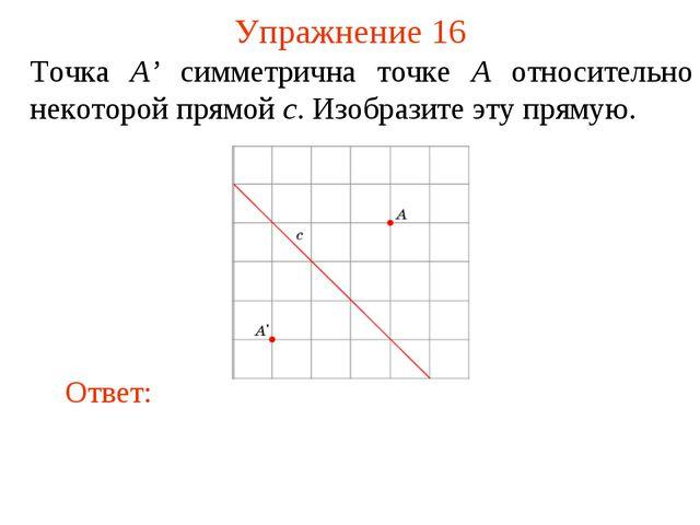 Упражнение 16 Точка A' симметрична точке A относительно некоторой прямой c. И...