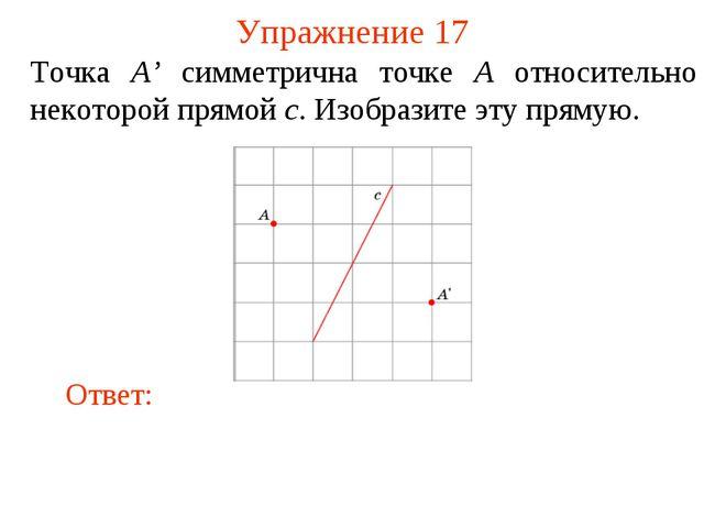 Упражнение 17 Точка A' симметрична точке A относительно некоторой прямой c. И...