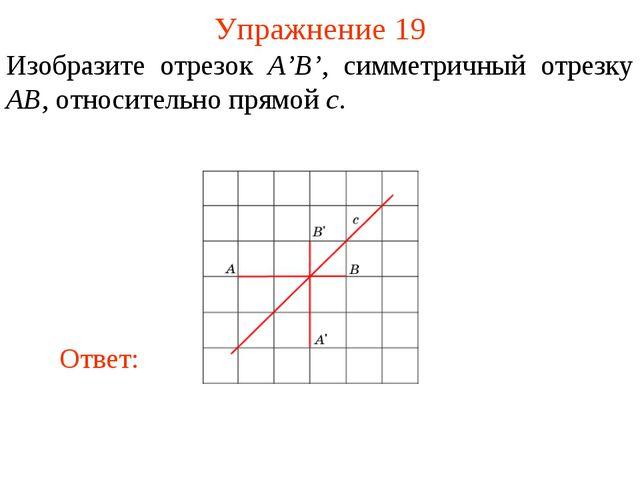 Упражнение 19 Изобразите отрезок A'B', симметричный отрезку AB, относительно...