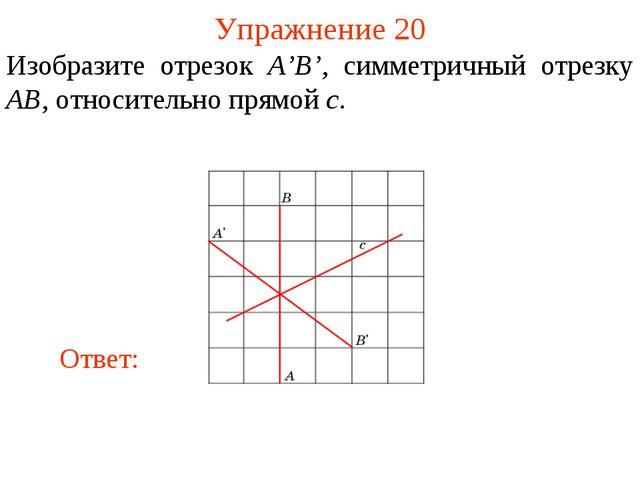 Упражнение 20 Изобразите отрезок A'B', симметричный отрезку AB, относительно...