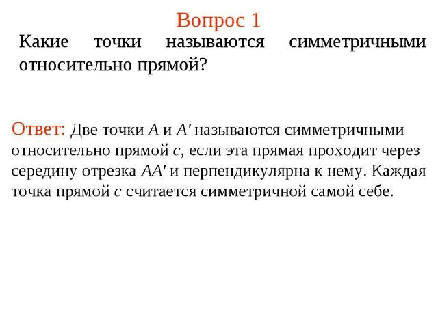 Вопрос 1 Какие точки называются симметричными относительно прямой? Ответ: Две...