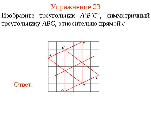 Упражнение 23 Изобразите треугольник A'B'C', симметричный треугольнику ABC, о...