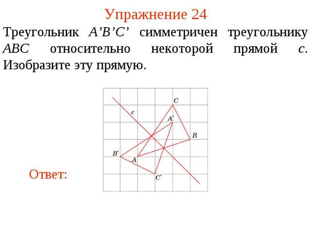 Упражнение 24 Треугольник A'B'C' симметричен треугольнику ABC относительно не...