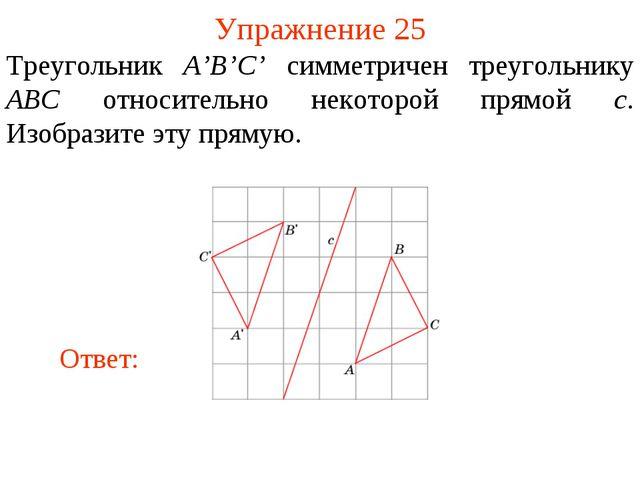 Упражнение 25 Треугольник A'B'C' симметричен треугольнику ABC относительно не...