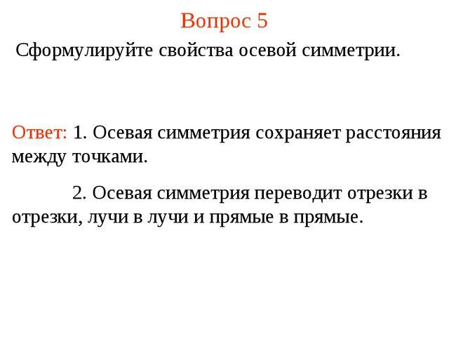 Вопрос 5 Сформулируйте свойства осевой симметрии. Ответ: 1. Осевая симметрия...