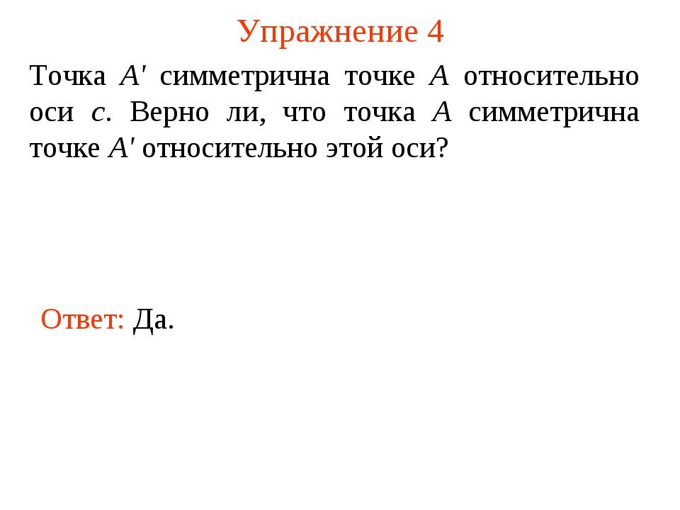 Упражнение 4 Ответ: Да. Точка А' симметрична точке А относительно оси с. Верн...