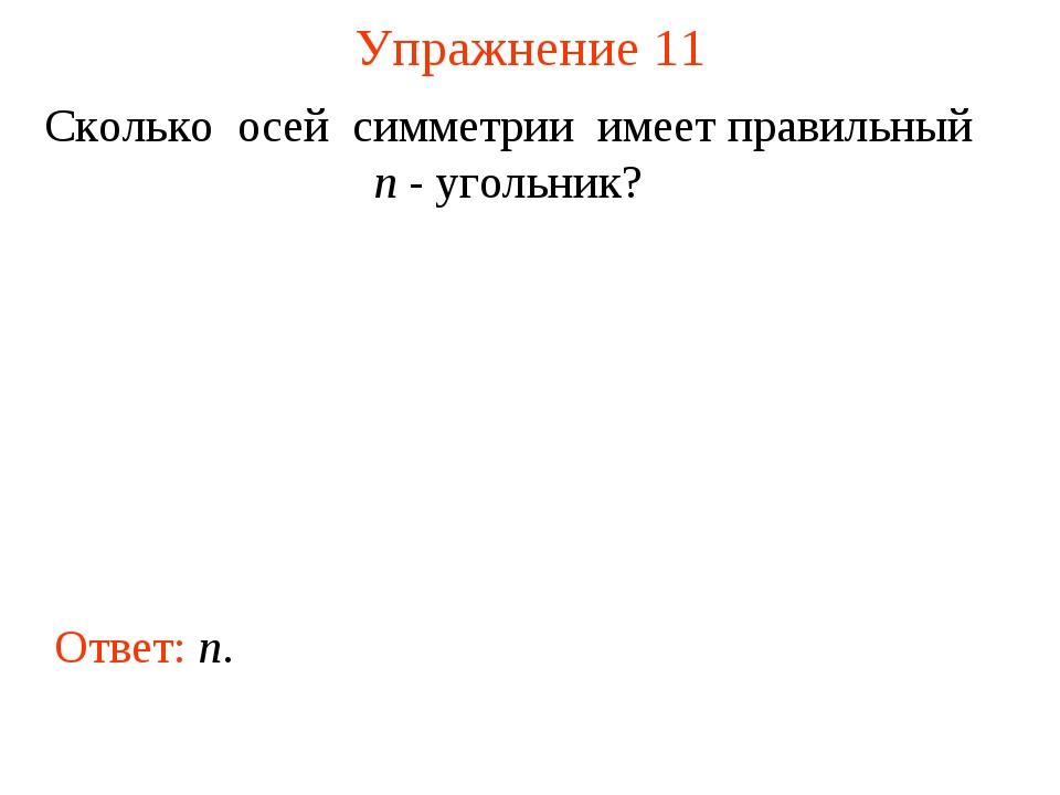Упражнение 11 Сколько осей симметрии имеет правильный n - угольник? Ответ: n.