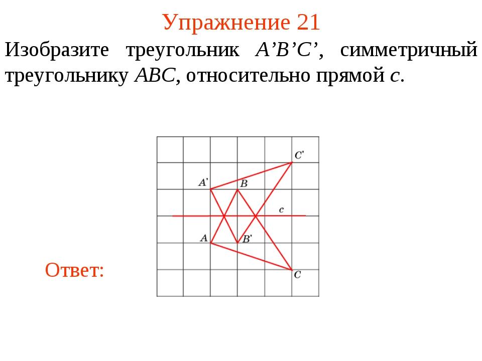 Упражнение 21 Изобразите треугольник A'B'C', симметричный треугольнику ABC, о...