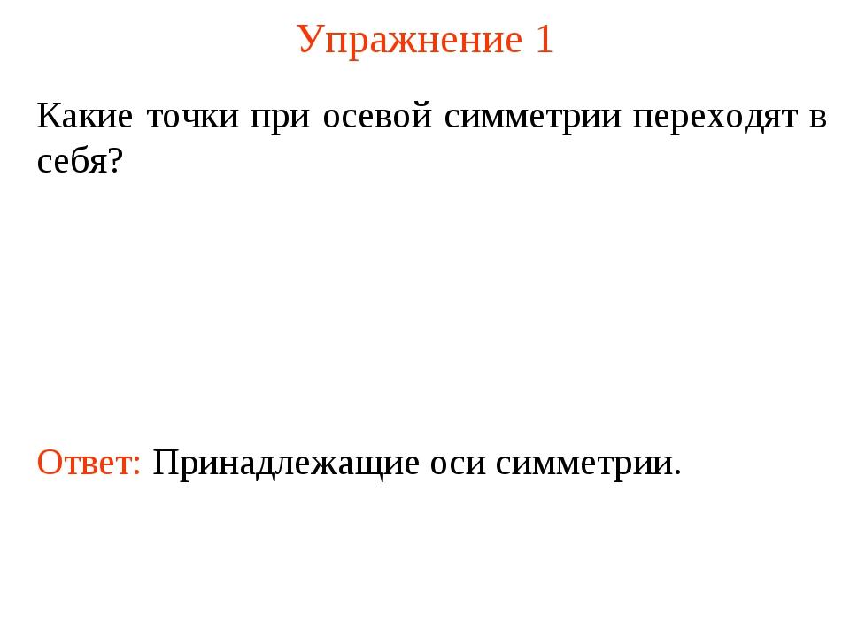 Упражнение 1 Какие точки при осевой симметрии переходят в себя? Ответ: Принад...