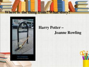Where is the thing from? What story? Harry Potter – Joanne Rowling