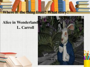 Where is the thing from? What story? Alice in Wonderland- L. Carroll