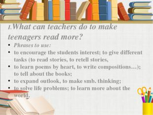 I.What can teachers do to make teenagers read more? Phrases to use: to encou