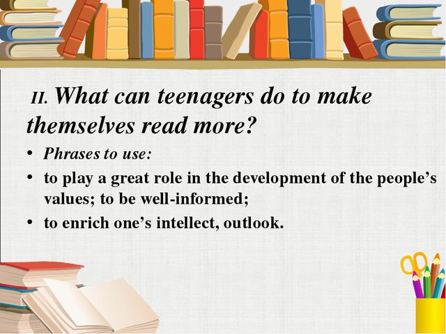 II. What can teenagers do to make themselves read more? Phrases to use: to p...