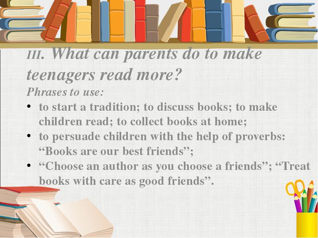III. What can parents do to make teenagers read more? Phrases to use: to star...