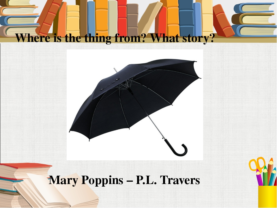 Where is the thing from? What story? Mary Poppins – P.L. Travers