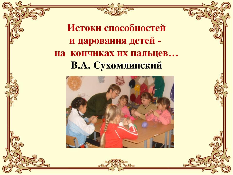 Истоки способностей и дарования детей - на кончиках их пальцев… В.А. Сухомли...