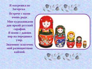 Я матрешка из Загорска. Встрече с вами очень рада. Мне художниками дан яркий