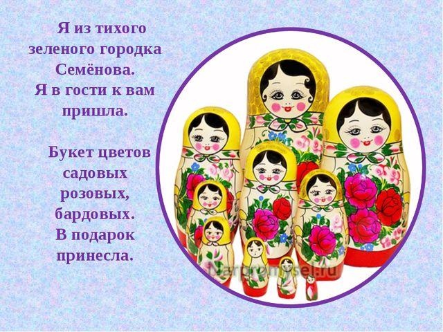 Я из тихого зеленого городка Семёнова. Я в гости к вам пришла. Букет цветов...