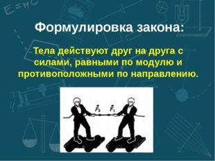 Формулировка закона: Тела действуют друг на друга с силами, равными по модулю