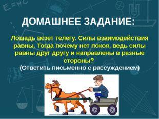 ДОМАШНЕЕ ЗАДАНИЕ: Лошадь везет телегу. Силы взаимодействия равны. Тогда почем