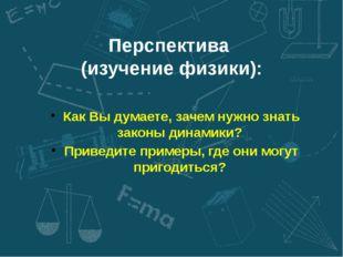 Перспектива (изучение физики): Как Вы думаете, зачем нужно знать законы динам