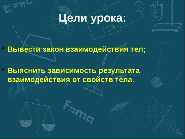 Цели урока: Вывести закон взаимодействия тел; Выяснить зависимость результата...