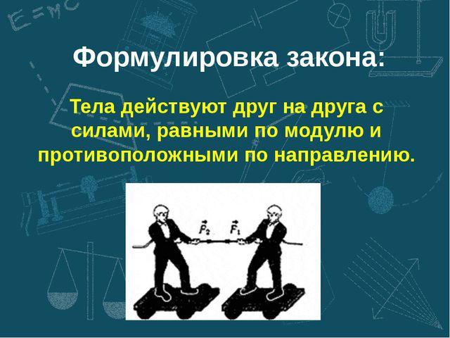 Формулировка закона: Тела действуют друг на друга с силами, равными по модулю...