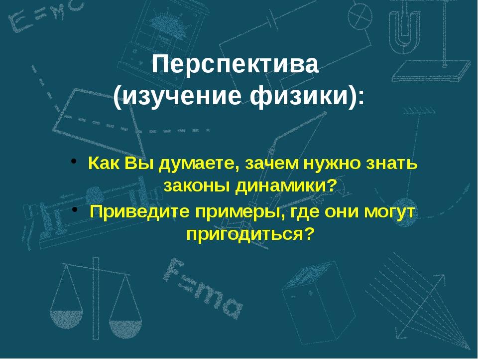 Перспектива (изучение физики): Как Вы думаете, зачем нужно знать законы динам...