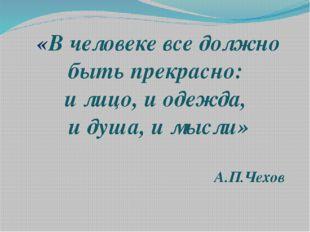 «В человеке все должно быть прекрасно: и лицо, и одежда, и душа, и мысли» А.П
