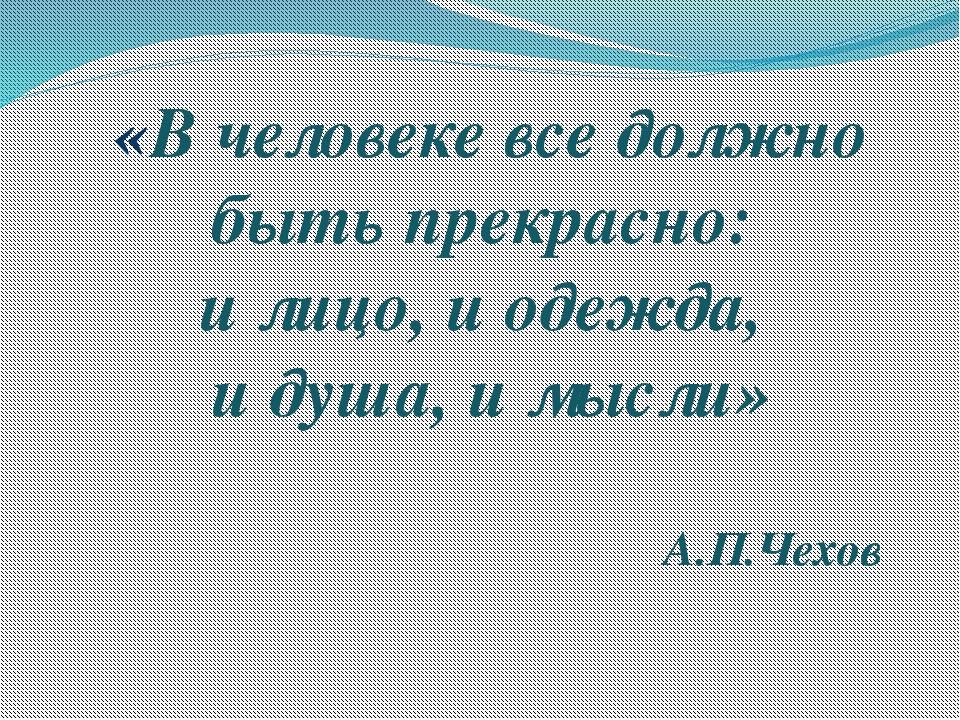 «В человеке все должно быть прекрасно: и лицо, и одежда, и душа, и мысли» А.П...