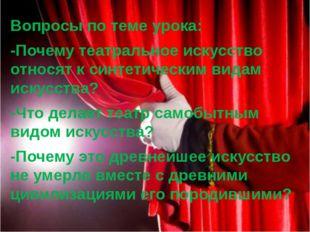 Вопросы по теме урока: -Почему театральное искусство относят к синтетическим